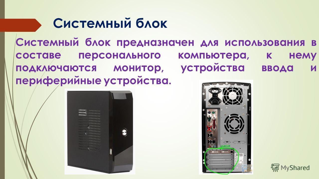 Системный блок предназначен для использования в составе персонального компьютера, к нему подключаются монитор, устройства ввода и периферийные устройства. Системный блок