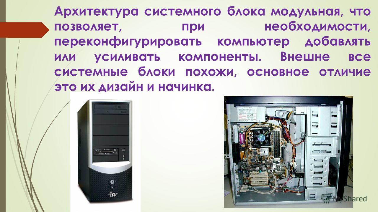 Архитектура системного блока модульная, что позволяет, при необходимости, переконфигурировать компьютер добавлять или усиливать компоненты. Внешне все системные блоки похожи, основное отличие это их дизайн и начинка.