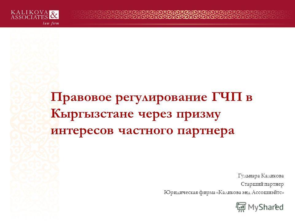 Правовое регулирование ГЧП в Кыргызстане через призму интересов частного партнера Гульнара Каликова Старший партнер Юридическая фирма «Каликова энд Ассошиэйтс» 1