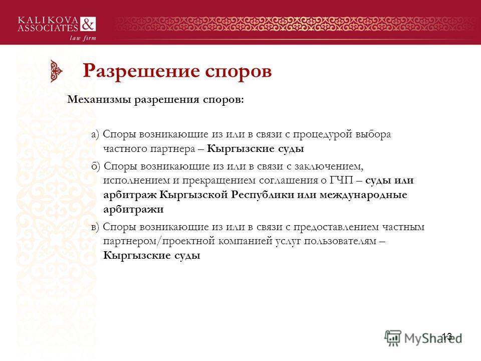Разрешение споров Механизмы разрешения споров: а) Споры возникающие из или в связи с процедурой выбора частного партнера – Кыргызские суды б) Споры возникающие из или в связи с заключением, исполнением и прекращением соглашения о ГЧП – суды или арбит
