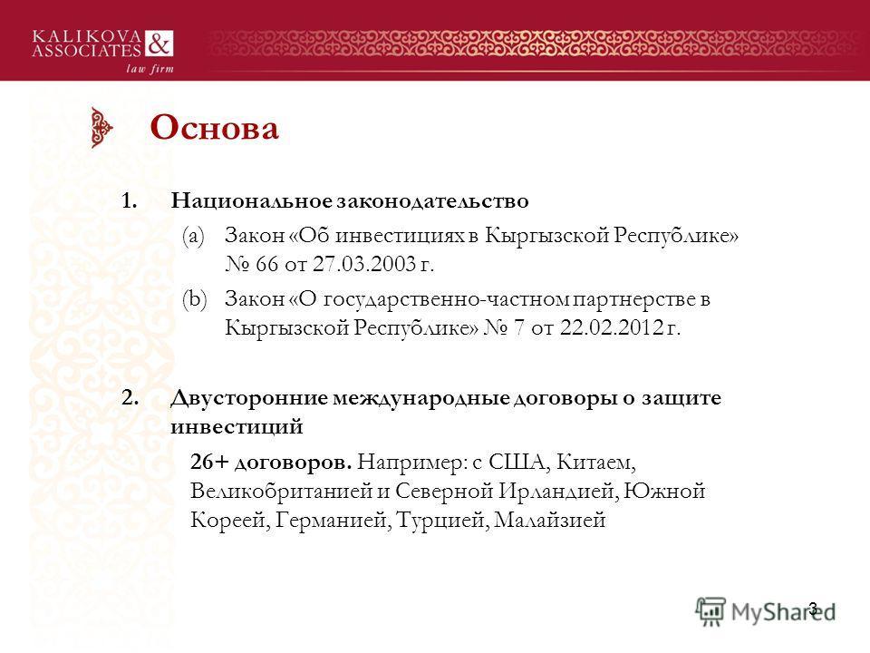Основа 1. Национальное законодательство (a)Закон «Об инвестициях в Кыргызской Республике» 66 от 27.03.2003 г. (b)Закон «О государственно-частном партнерстве в Кыргызской Республике» 7 от 22.02.2012 г. 2. Двусторонние международные договоры о защите и