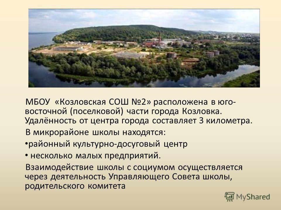 МБОУ «Козловская СОШ 2» расположена в юго- восточной (поселковой) части города Козловка. Удалённость от центра города составляет 3 километра. В микрорайоне школы находятся: районный культурно-досуговый центр несколько малых предприятий. Взаимодействи