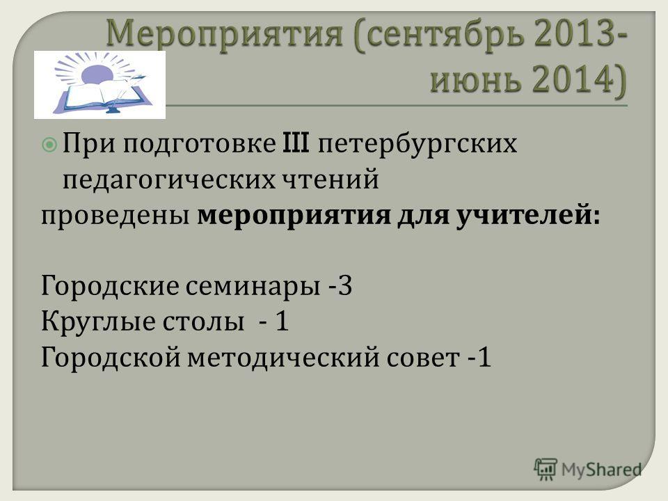 При подготовке III петербургских педагогических чтений проведены мероприятия для учителей : Городские семинары -3 Круглые столы - 1 Городской методический совет -1