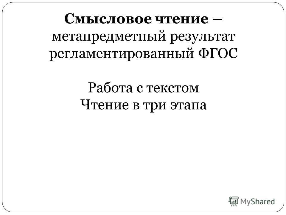 Смысловое чтение – метапредметный результат регламентированный ФГОС Работа с текстом Чтение в три этапа