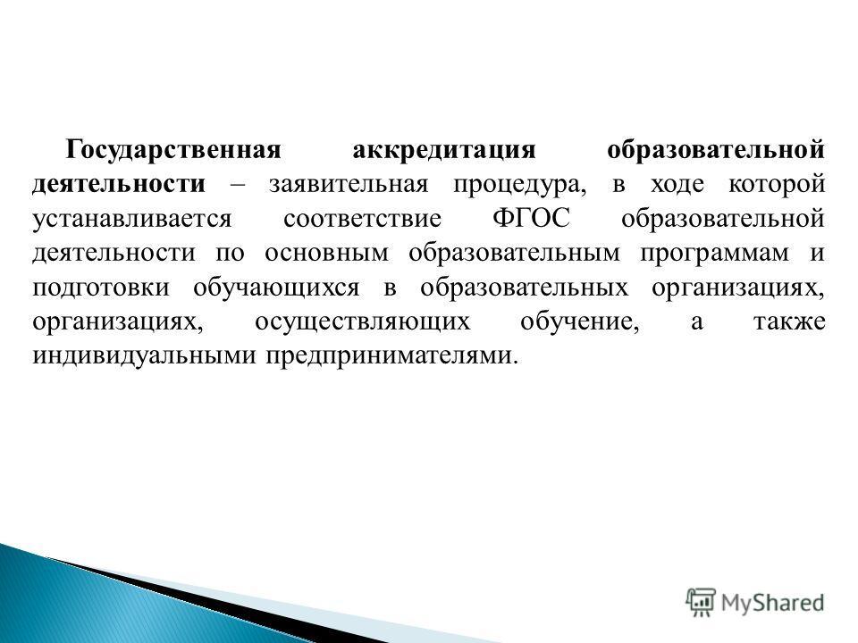 Государственная аккредитация образовательной деятельности – заявительная процедура, в ходе которой устанавливается соответствие ФГОС образовательной деятельности по основным образовательным программам и подготовки обучающихся в образовательных органи