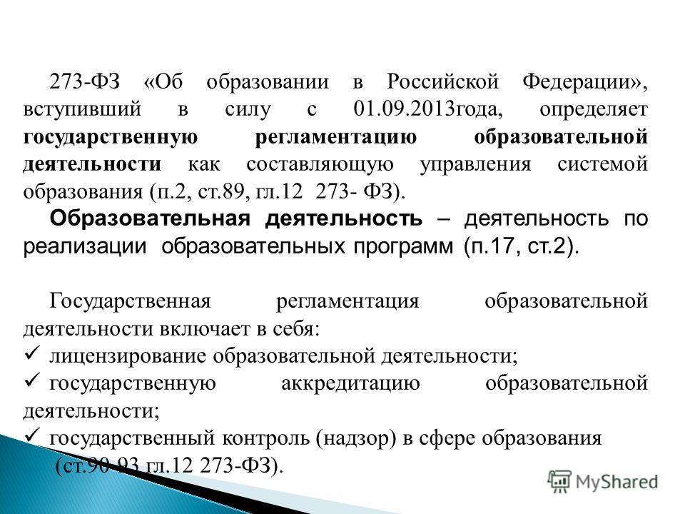 273-ФЗ «Об образовании в Российской Федерации», вступивший в силу с 01.09.2013 года, определяет государственную регламентацию образовательной деятельности как составляющую управления системой образования (п.2, ст.89, гл.12 273- ФЗ). Образовательная д