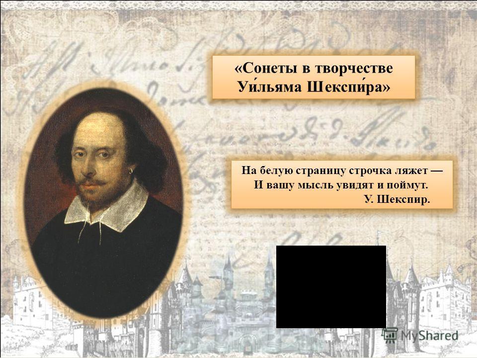 На белую страницу строчка ляжет И вашу мысль увидят и поймут. У. Шекспир. На белую страницу строчка ляжет И вашу мысль увидят и поймут. У. Шекспир. «Сонеты в творчестве Уи́льяма Шекспи́ра» «Сонеты в творчестве Уи́льяма Шекспи́ра»