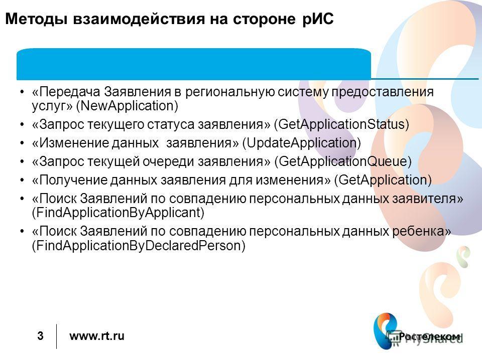 www.rt.ru 3 Методы взаимодействия на стороне рИС «Передача Заявления в региональную систему предоставления услуг» (NewApplication) «Запрос текущего статуса заявления» (GetApplicationStatus) «Изменение данных заявления» (UpdateApplication) «Запрос тек