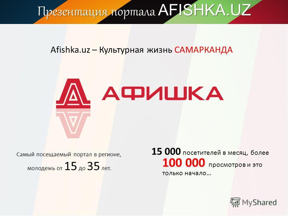 Презентация портала AFISHKA.UZ Afishka.uz – Культурная жизнь САМАРКАНДА Самый посещаемый портал в регионе, молодежь от 15 до 35 лет. 15 000 посетителей в месяц, более 100 000 просмотров и это только начало…