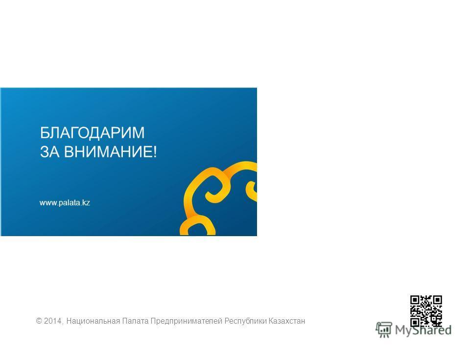БЛАГОДАРИМ ЗА ВНИМАНИЕ! www.palata.kz © 2014, Национальная Палата Предпринимателей Республики Казахстан