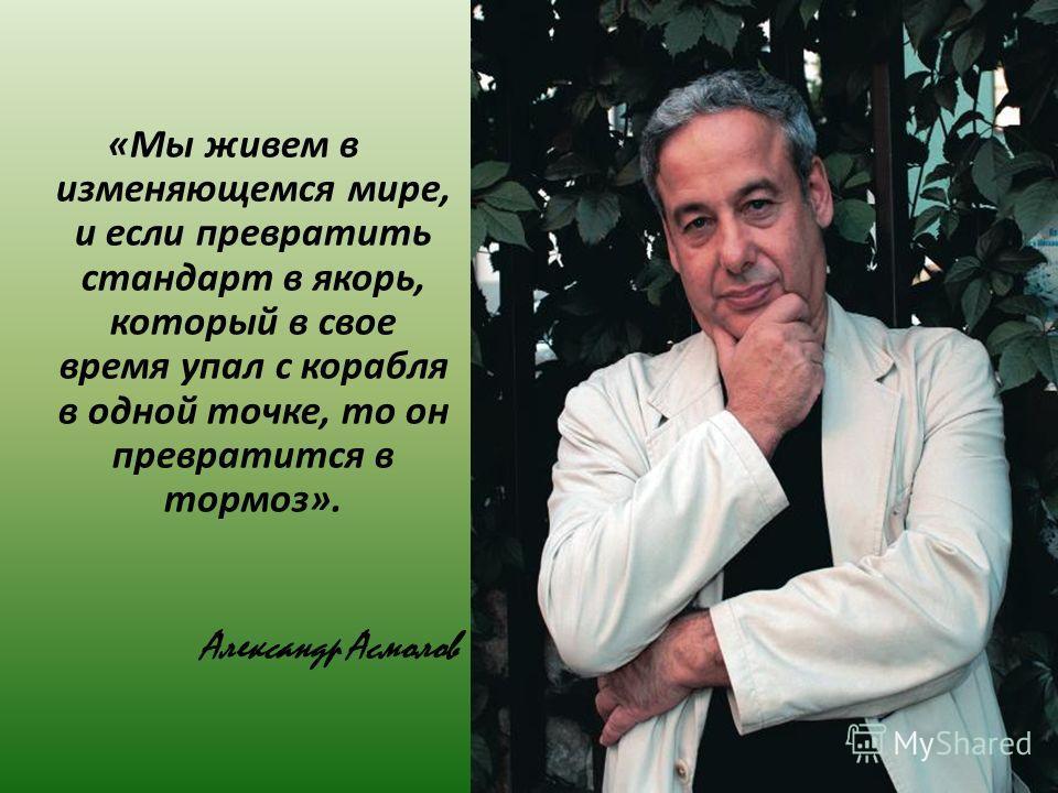 «Мы живем в изменяющемся мире, и если превратить стандарт в якорь, который в свое время упал с корабля в одной точке, то он превратится в тормоз». Александр Асмолов