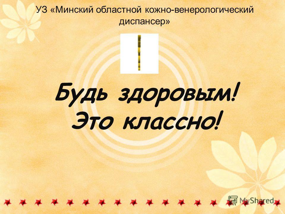 УЗ «Минский областной кожно-венерологический диспансер» Будь здоровым! Это классно!