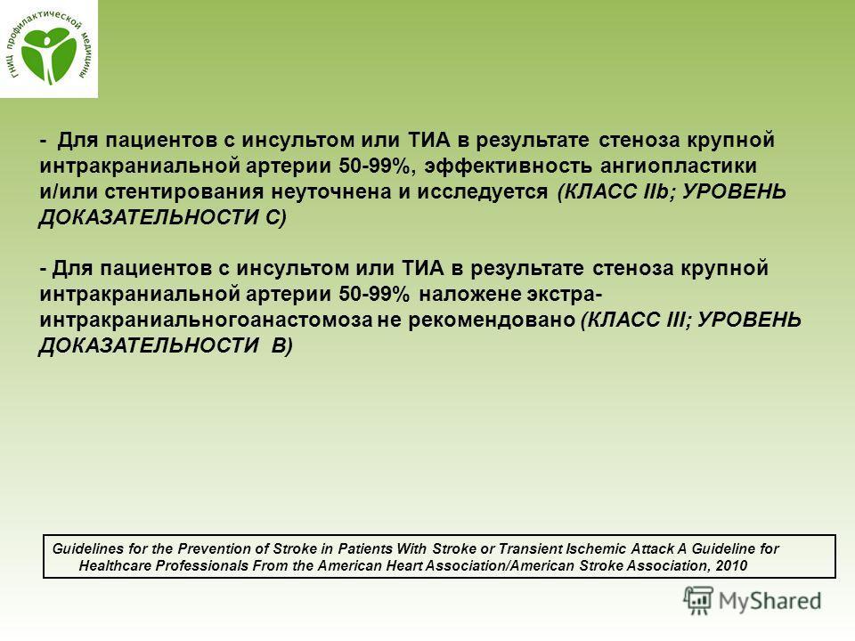- Для пациентов с инсультом или ТИА в результате стеноза крупной интракраниальной артерии 50-99%, эффективность ангиопластики и/или стентирования неуточнена и исследуется (КЛАСС IIb; УРОВЕНЬ ДОКАЗАТЕЛЬНОСТИ C) - Для пациентов с инсультом или ТИА в ре