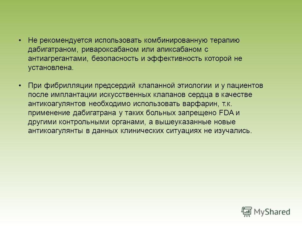 Не рекомендуется использовать комбинированную терапию дабигатраном, ривароксабаном или апиксабаном с антиагрегантами, безопасность и эффективность которой не установлена. При фибрилляции предсердий клапанной этиологии и у пациентов после имплантации