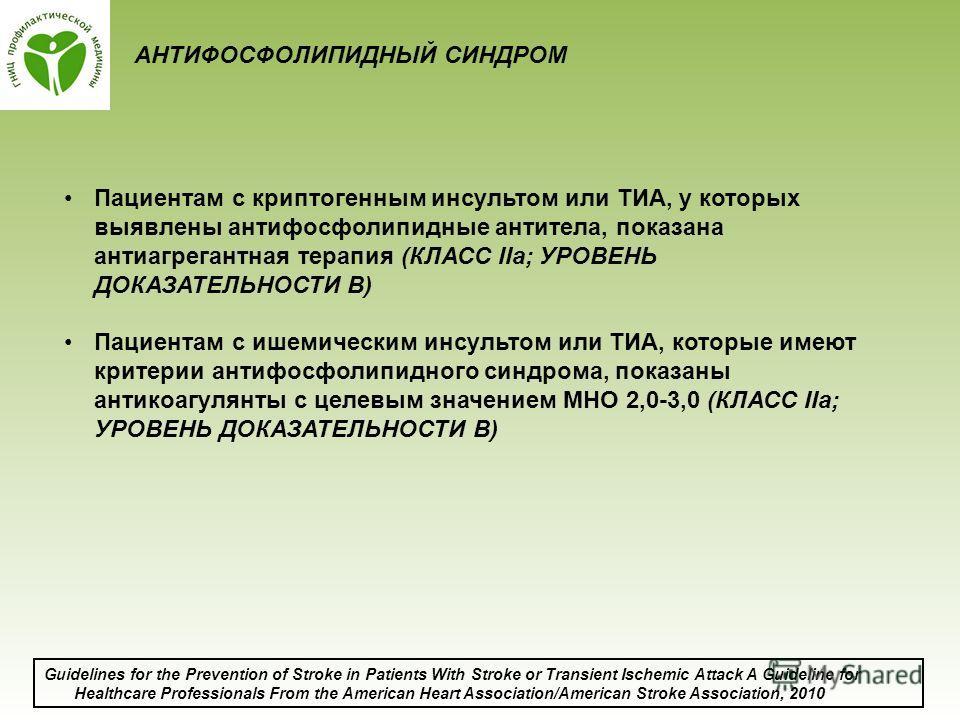 АНТИФОСФОЛИПИДНЫЙ СИНДРОМ Пациентам с криптогенным инсультом или ТИА, у которых выявлены антифосфолипидные антитела, показана антиагрегантная терапия (КЛАСС IIa; УРОВЕНЬ ДОКАЗАТЕЛЬНОСТИ B) Пациентам с ишемическим инсультом или ТИА, которые имеют крит