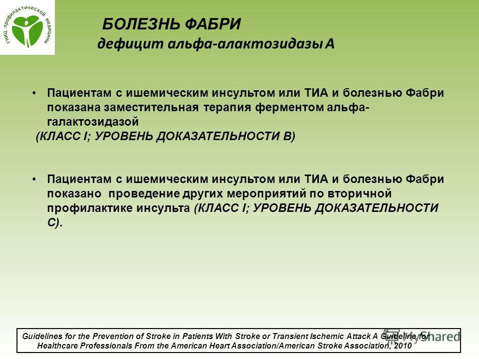 Пациентам с ишемическим инсультом или ТИА и болезнью Фабри показана заместительная терапия ферментом альфа- галактозидазой (КЛАСС I; УРОВЕНЬ ДОКАЗАТЕЛЬНОСТИ B) Пациентам с ишемическим инсультом или ТИА и болезнью Фабри показано проведение других меро