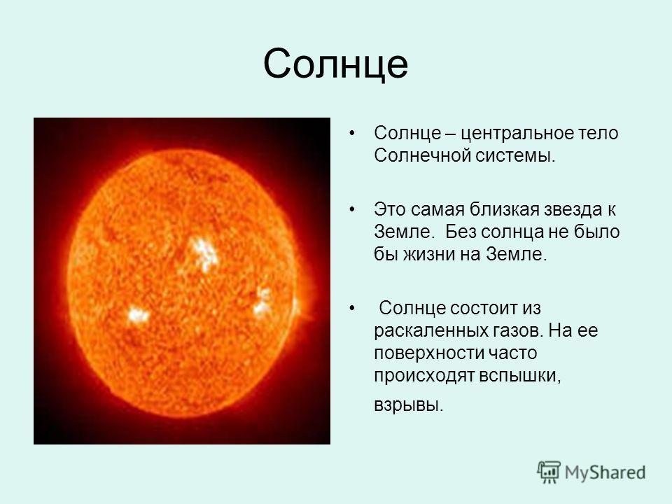 Солнце Солнце – центральное тело Солнечной системы. Это самая близкая звезда к Земле. Без солнца не было бы жизни на Земле. Солнце состоит из раскаленных газов. На ее поверхности часто происходят вспышки, взрывы.