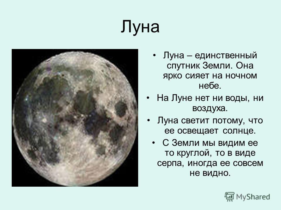 Луна Луна – единственный спутник Земли. Она ярко сияет на ночном небе. На Луне нет ни воды, ни воздуха. Луна светит потому, что ее освещает солнце. С Земли мы видим ее то круглой, то в виде серпа, иногда ее совсем не видно.
