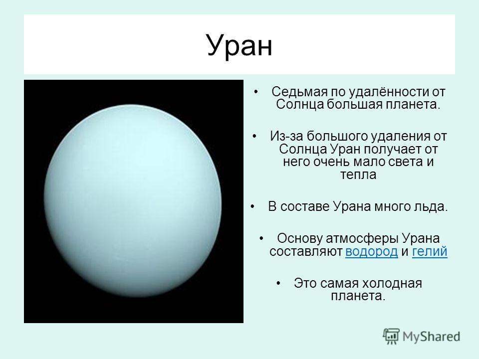 Уран Седьмая по удалённости от Солнца большая планета. Из-за большого удаления от Солнца Уран получает от него очень мало света и тепла В составе Урана много льда. Основу атмосферы Урана составляют водород и гелий водород гелий Это самая холодная пла