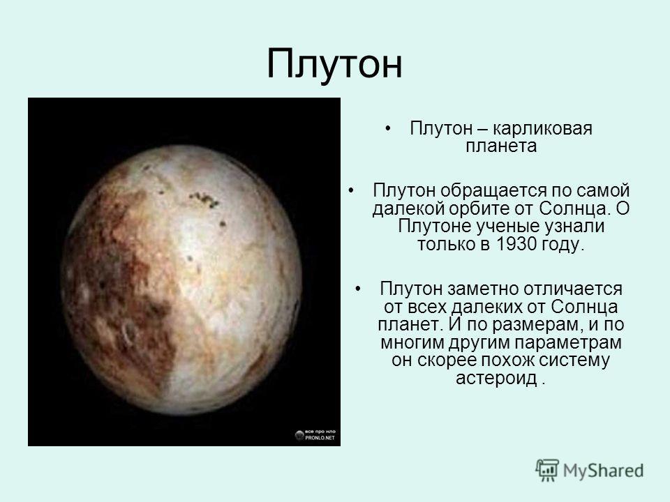 Плутон Плутон – карликовая планета Плутон обращается по самой далекой орбите от Солнца. О Плутоне ученые узнали только в 1930 году. Плутон заметно отличается от всех далеких от Солнца планет. И по размерам, и по многим другим параметрам он скорее пох