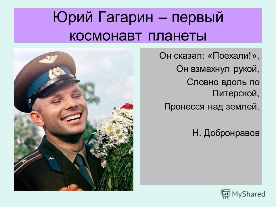 Юрий Гагарин – первый космонавт планеты Он сказал: «Поехали!», Он взмахнул рукой, Словно вдоль по Питерской, Пронесся над землей. Н. Добронравов