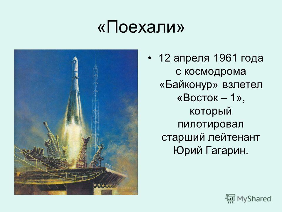 «Поехали» 12 апреля 1961 года с космодрома «Байконур» взлетел «Восток – 1», который пилотировал старший лейтенант Юрий Гагарин.