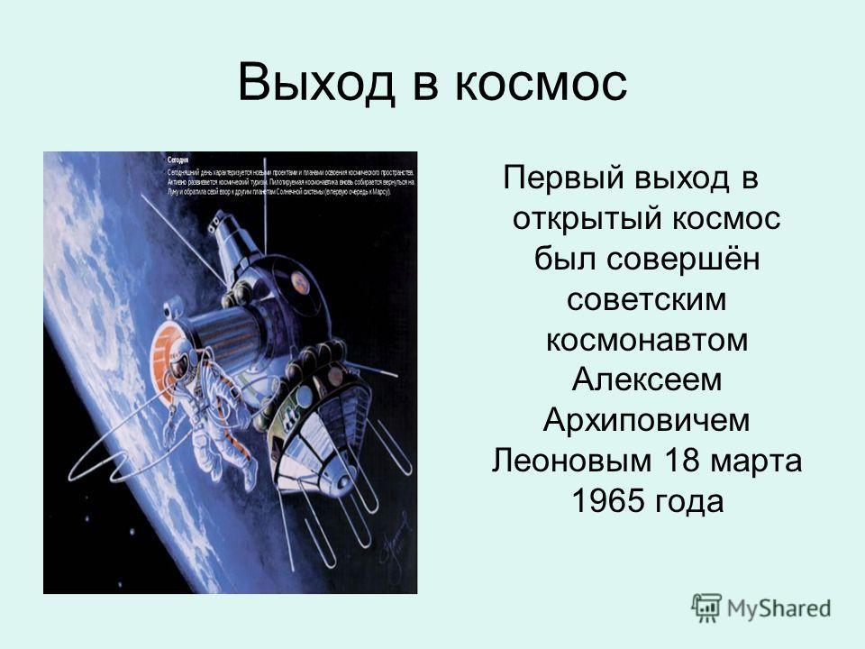 Выход в космос Первый выход в открытый космос был совершён советским космонавтом Алексеем Архиповичем Леоновым 18 марта 1965 года