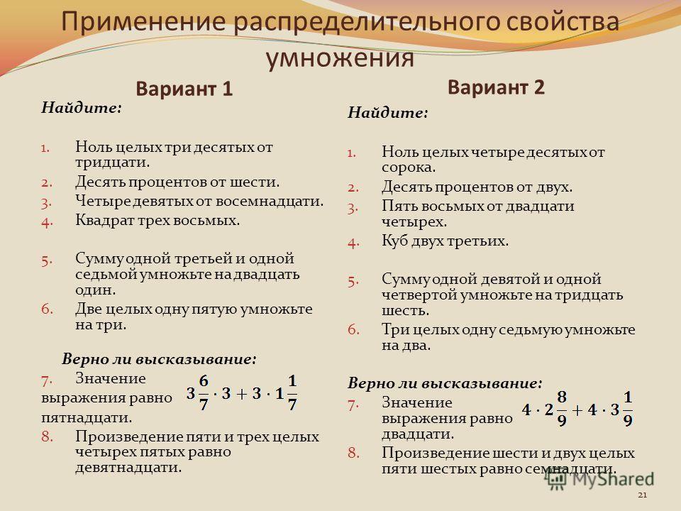 Применение распределительного свойства умножения Вариант 1 Вариант 2 Найдите: 1. Ноль целых три десятых от тридцати. 2. Десять процентов от шести. 3. Четыре девятых от восемнадцати. 4. Квадрат трех восьмых. 5. Сумму одной третьей и одной седьмой умно