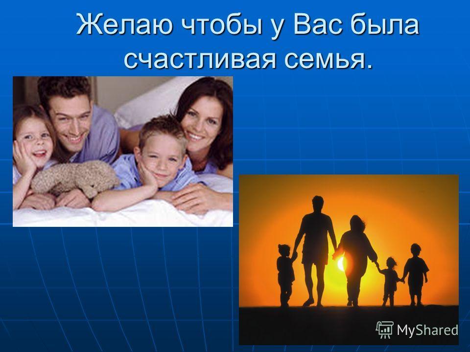 Желаю чтобы у Вас была счастливая семья.