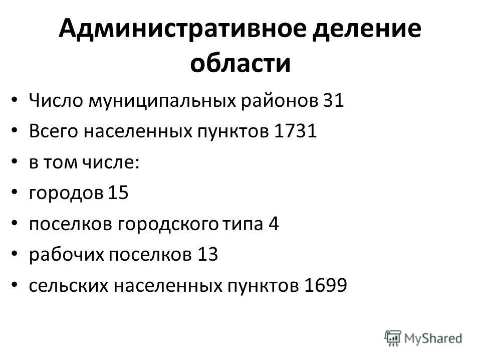 Административное деление области Число муниципальных районов 31 Всего населенных пунктов 1731 в том числе: городов 15 поселков городского типа 4 рабочих поселков 13 сельских населенных пунктов 1699