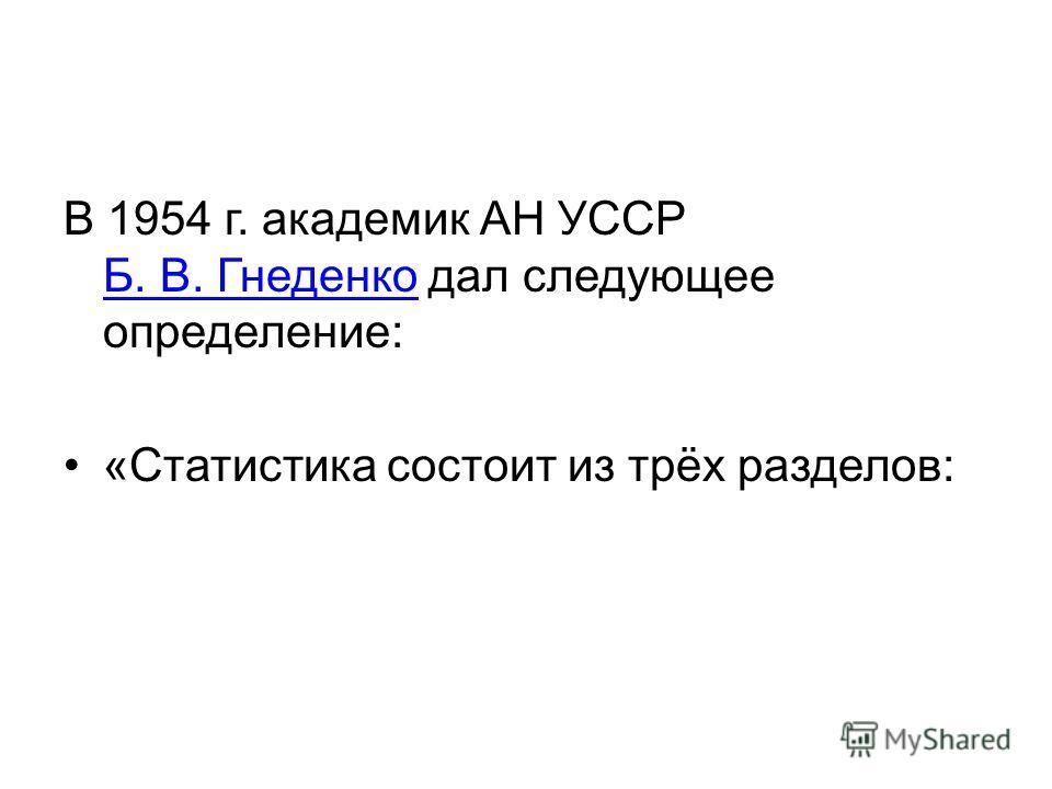 В 1954 г. академик АН УССР Б. В. Гнеденко дал следующее определение: Б. В. Гнеденко «Статистика состоит из трёх разделов: