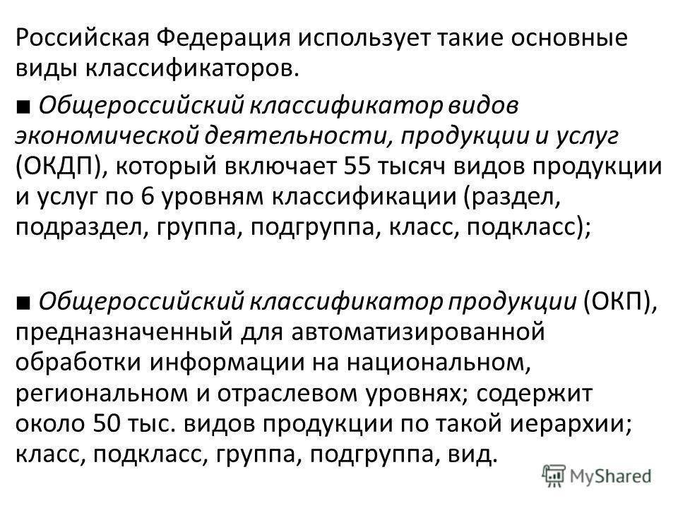 Российская Федерация использует такие основные виды классификаторов. Общероссийский классификатор видов экономической деятельности, продукции и услуг (ОКДП), который включает 55 тысяч видов продукции и услуг по 6 уровням классификации (раздел, по