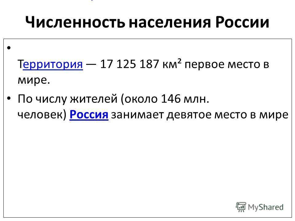 Численность населения России Ттерритория 17 125 187 км² первое место в мире.территория По числу жителей (около 146 млн. человек) Россия занимает девятое место в мире Россия