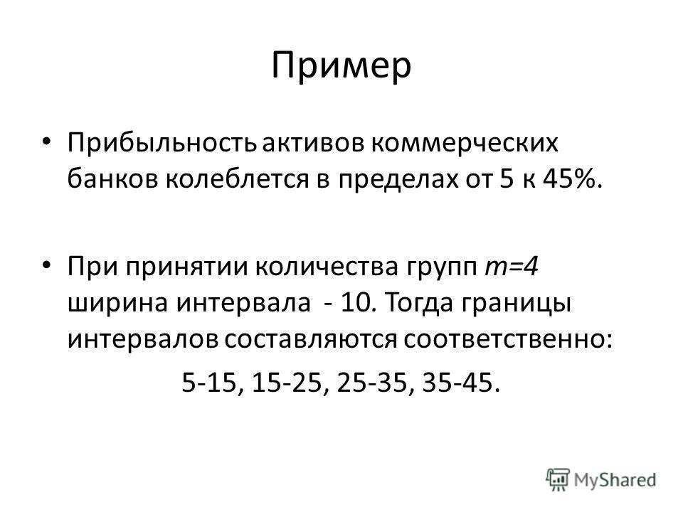 Пример Прибыльность активов коммерческих банков колеблется в пределах от 5 к 45%. При принятии количества групп т=4 ширина интервала - 10. Тогда границы интервалов составляются соответственно: 5-15, 15-25, 25-35, 35-45.