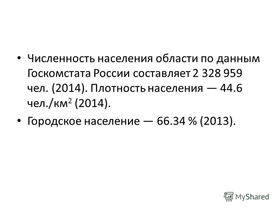 Численность населения области по данным Госкомстата России составляет 2 328 959 чел. (2014). Плотность населения 44.6 чел./км 2 (2014). Городское население 66.34 % (2013).