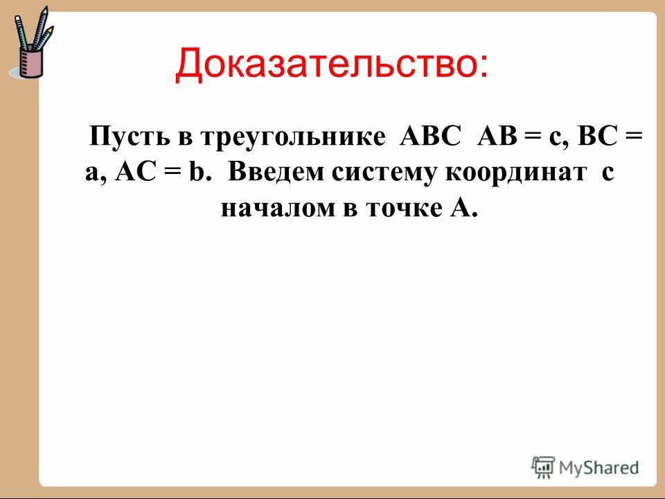 Доказательство: Пусть в треугольнике АВС АВ = с, ВС = а, АС = b. Введем систему координат с началом в точке А.