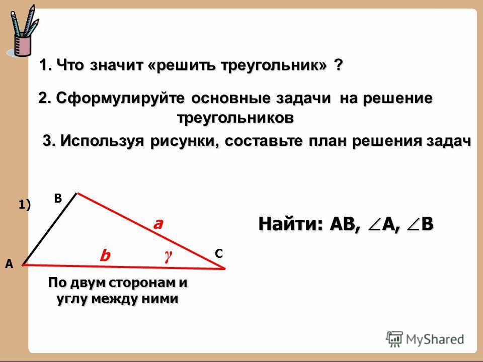 2. Сформулируйте основные задачи на решение треугольников В А С b а 1) γ По двум сторонам и углу между ними 1. Что значит «решить треугольник» ? 3. Используя рисунки, составьте план решения задач Найти: АВ, А, В
