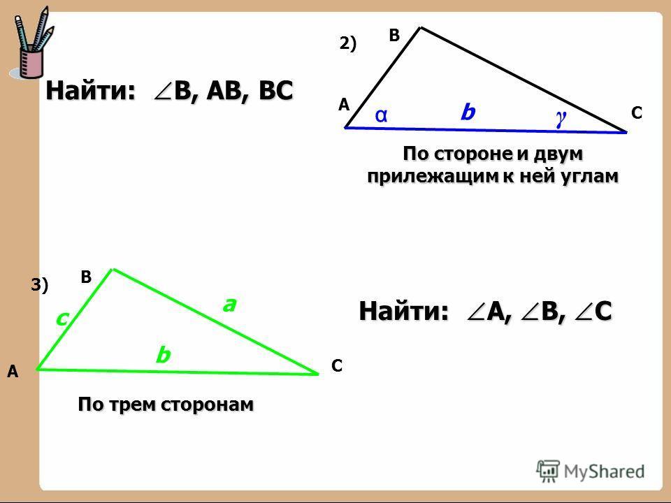 В А С b 2)2) α γ По стороне и двум прилежащим к ней углам с В А С b а 3)3) По трем сторонам Найти: А, В, С Найти: В, АВ, ВС