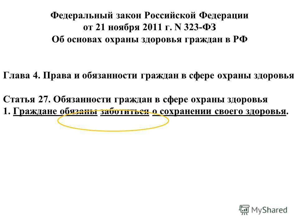 Федеральный закон Российской Федерации от 21 ноября 2011 г. N 323-ФЗ Об основах охраны здоровья граждан в РФ Глава 4. Права и обязанности граждан в сфере охраны здоровья Статья 27. Обязанности граждан в сфере охраны здоровья 1. Граждане обязаны забот