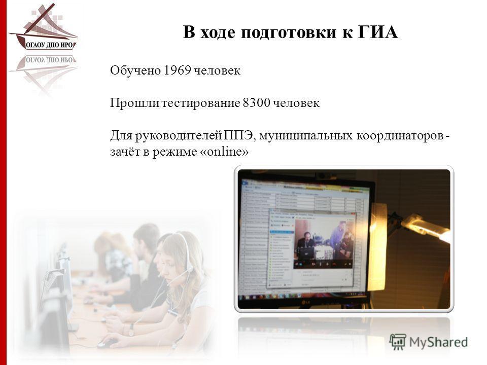 В ходе подготовки к ГИА Обучено 1969 человек Прошли тестирование 8300 человек Для руководителей ППЭ, муниципальных координаторов - зачёт в режиме «online»