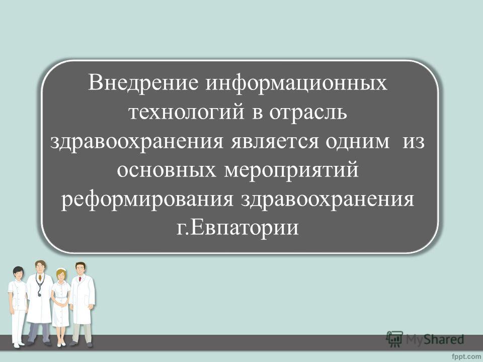 Внедрение информационных технологий в отрасль здравоохранения является одним из основных мероприятий реформирования здравоохранения г.Евпатории