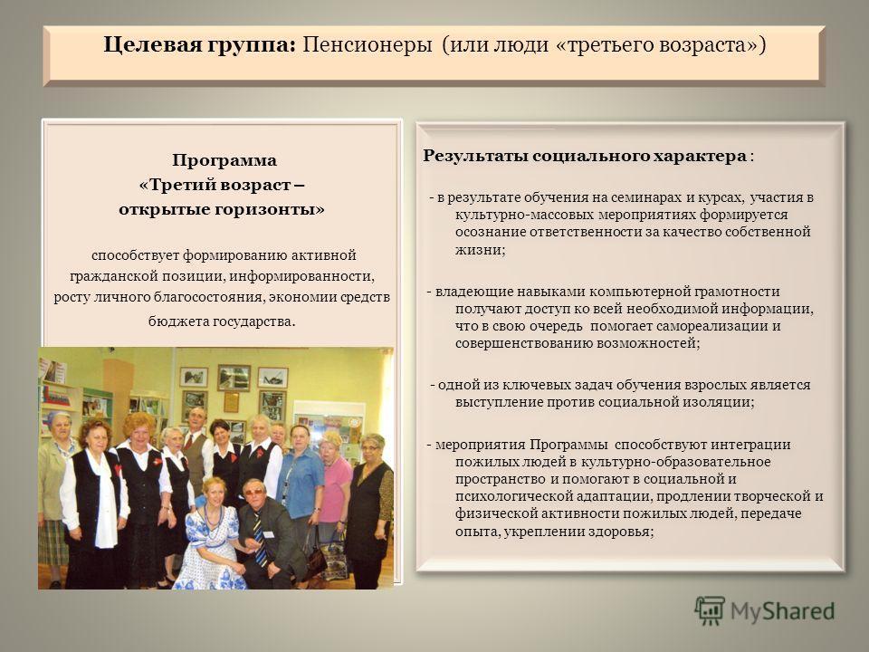 Целевая группа: Пенсионеры (или люди «третьего возраста») Программа «Третий возраст – открытые горизонты» способствует формированию активной гражданской позиции, информированности, росту личного благосостояния, экономии средств бюджета государства. Р