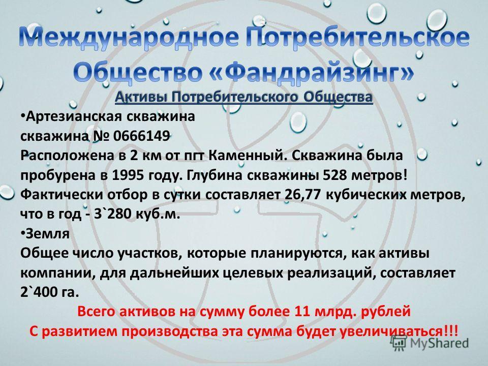 Активы Потребительского Общества Артезианская скважина скважина 0666149 Расположена в 2 км от пгт Каменный. Скважина была пробурена в 1995 году. Глубина скважины 528 метров! Фактически отбор в сутки составляет 26,77 кубических метров, что в год - 3`2