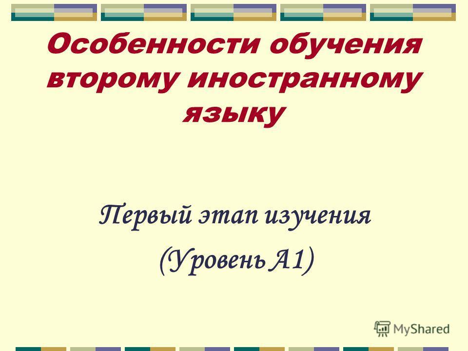Особенности обучения второму иностранному языку Первый этап изучения (Уровень А1)