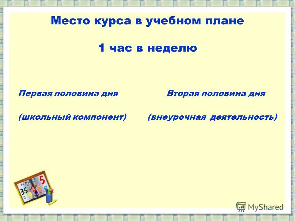 Место курса в учебном плане 1 час в неделю Первая половина дня Вторая половина дня (школьный компонент) (внеурочная деятельность)