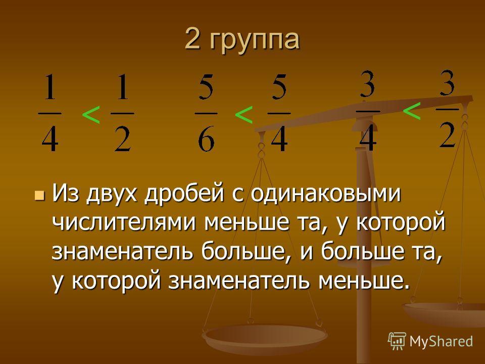 1 группа Из двух дробей с одинаковыми знаменателями меньше та, у которой меньше числитель, и больше та, у которой больше числитель.