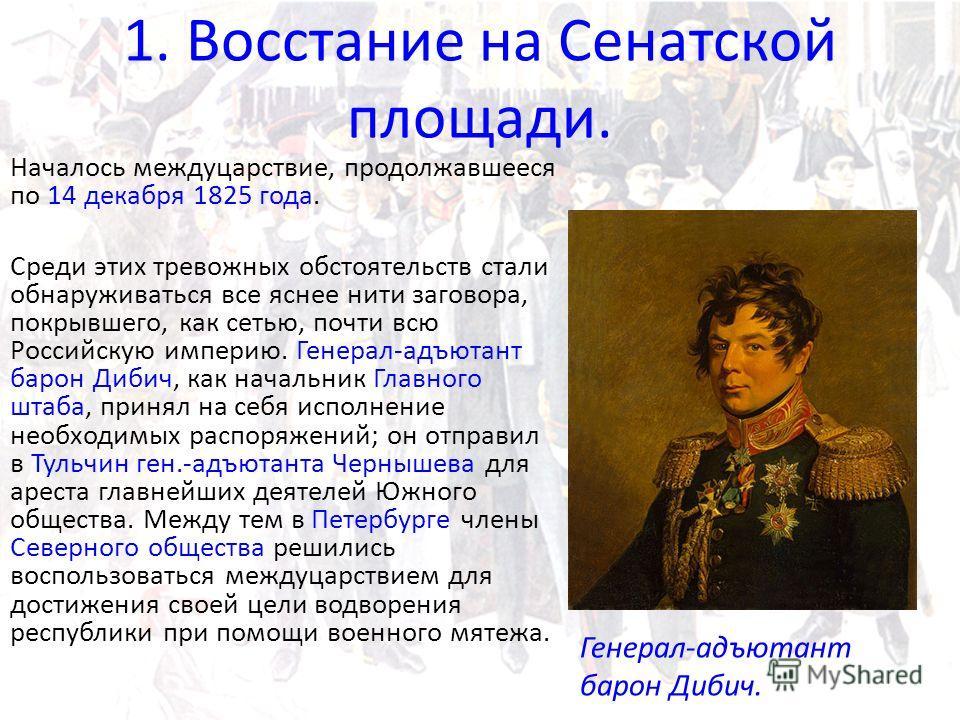 1. Восстание на Сенатской площади. Началось междуцарствие, продолжавшееся по 14 декабря 1825 года. Среди этих тревожных обстоятельств стали обнаруживаться все яснее нити заговора, покрывшего, как сетью, почти всю Российскую империю. Генерал-адъютант