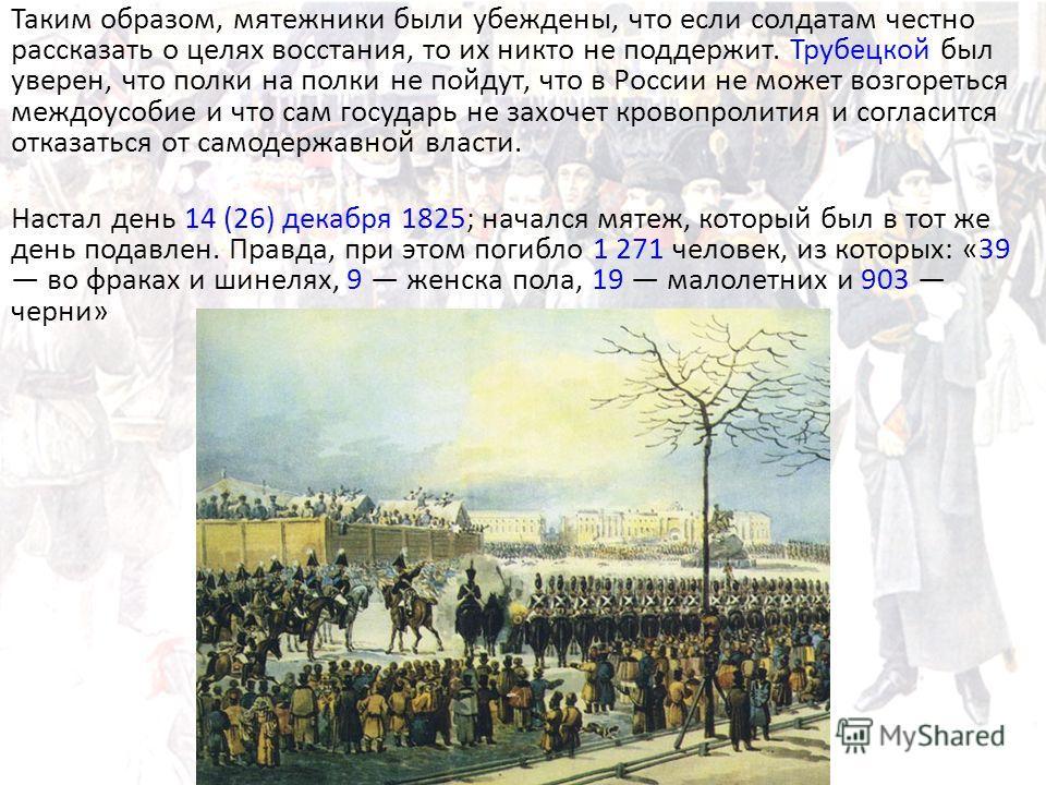 Таким образом, мятежники были убеждены, что если солдатам честно рассказать о целях восстания, то их никто не поддержит. Трубецкой был уверен, что полки на полки не пойдут, что в России не может возгореться междоусобие и что сам государь не захочет к