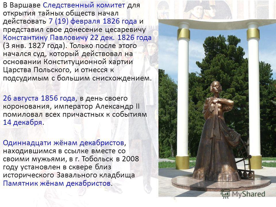 В Варшаве Следственный комитет для открытия тайных обществ начал действовать 7 (19) февраля 1826 года и представил свое донесение цесаревичу Константину Павловичу 22 дек. 1826 года (3 янв. 1827 года). Только после этого начался суд, который действова