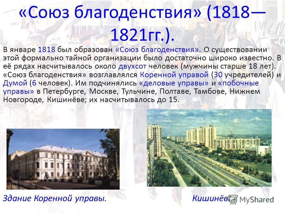 «Союз благоденствия» (1818 1821 гг.). В январе 1818 был образован «Союз благоденствия». О существовании этой формально тайной организации было достаточно широко известно. В её рядах насчитывалось около двухсот человек (мужчины старше 18 лет). «Союз б